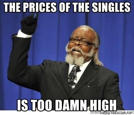Too high - the prices of the singles is too damn high