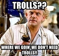 Doc Back to the future - trolls?? where we goin' we don't need trolls!!