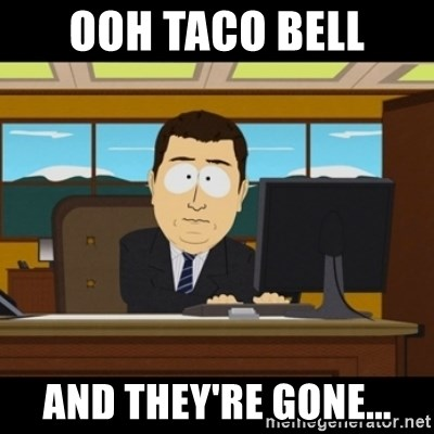 and they're gone - Ooh Taco Bell And they're gone...