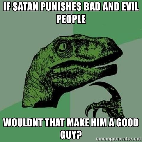 Philosoraptor - If Satan punishes Bad and Evil people Wouldnt that make him a good guy?