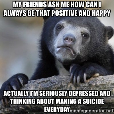 Confession Bear - my friends ask me how can i always be that positive and happy actually i'm seriously depressed and thinking about making a suicide everyday