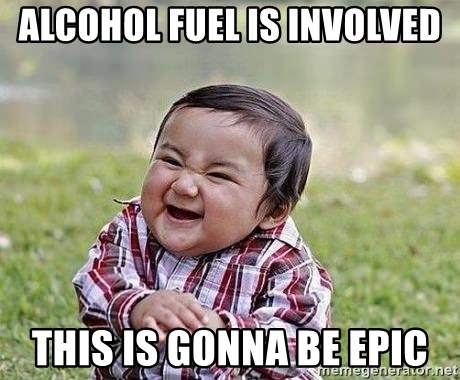 Evil Plan Baby - Alcohol fuel is involved this is gonna be epic