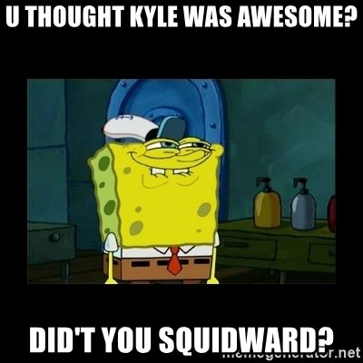 didnt you squidward - u thought kyle was awesome? did't you squidward?