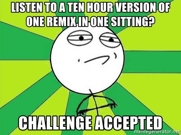 Challenge Accepted 2 - Listen to a ten hour version of one remix in one sitting? challenge accepted