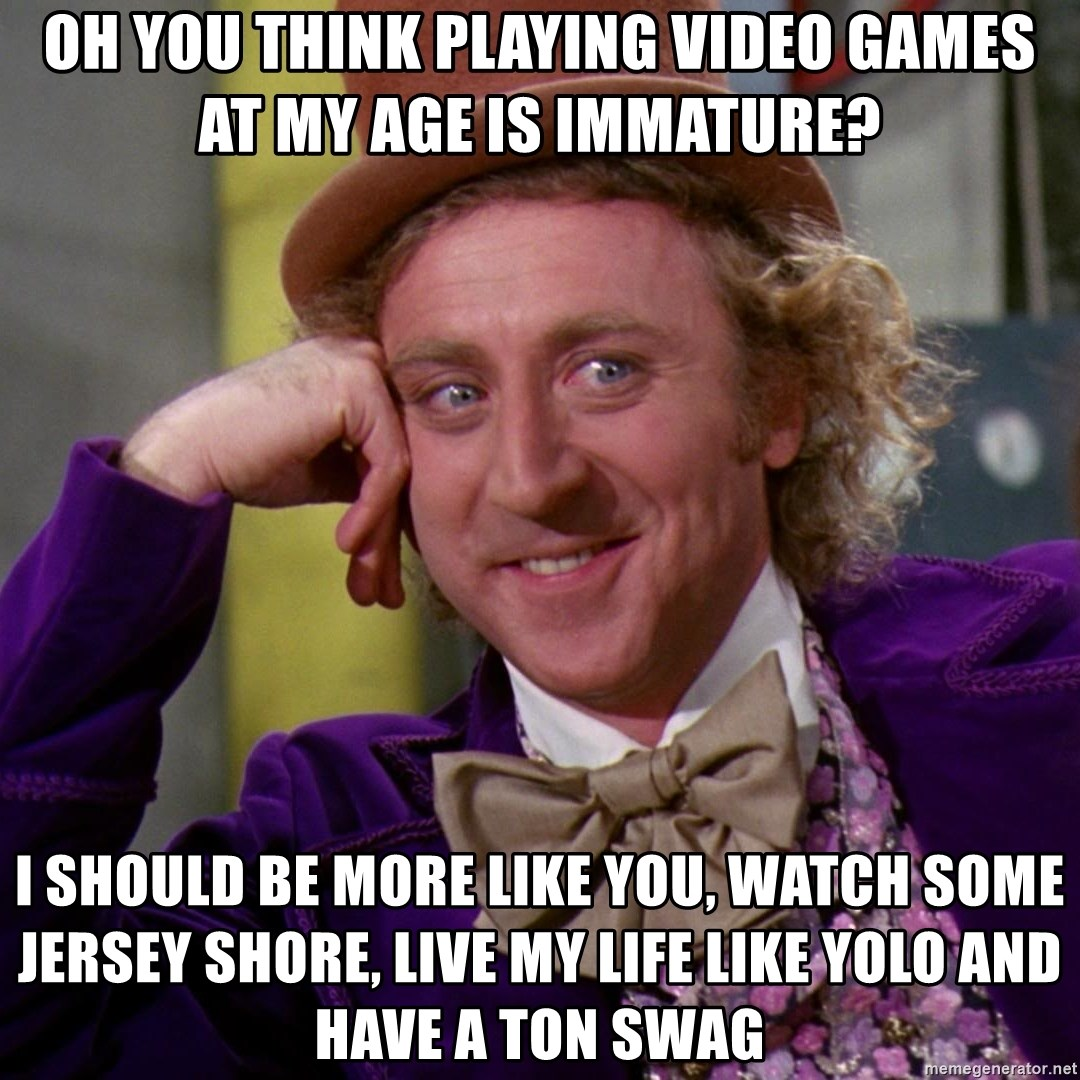 Willy Wonka - Oh you think playing video games at my age is immature? i should be more like you, watch some jersey shore, live my life like yolo and have a ton swag