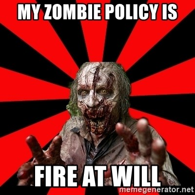 Zombie - My zombie policy is FIre at will