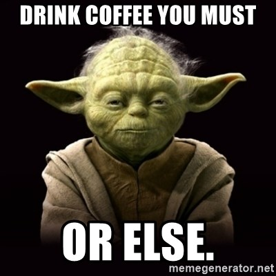 ProYodaAdvice - Drink coffee you must or else.