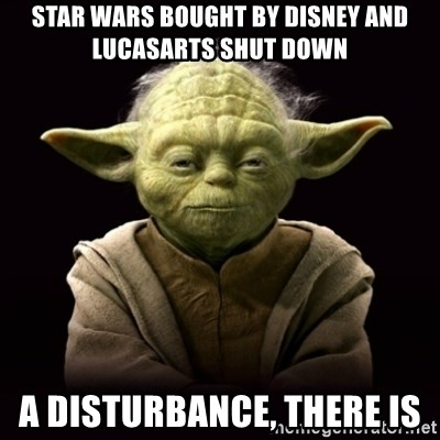 ProYodaAdvice - Star Wars bought by Disney and Lucasarts shut doWn A disturbance, there is