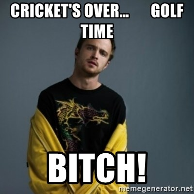 Jesse Pinkman - Cricket's over…       GOlf time BITCH!
