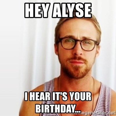 Ryan Gosling Hey  - Hey Alyse I hear it's your birthday...