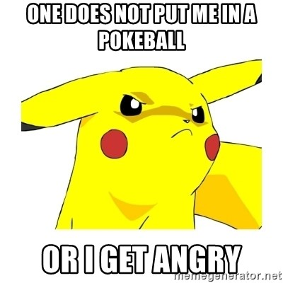 Pikachu - One does not PUT ME in a pokeball OR I GET ANGRY