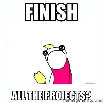sad do all the things - finish All the projects?