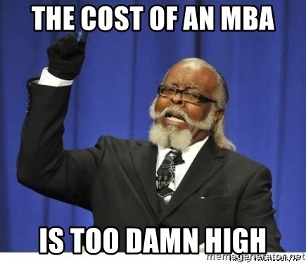 Too high - The cost of an MBA is too damn high