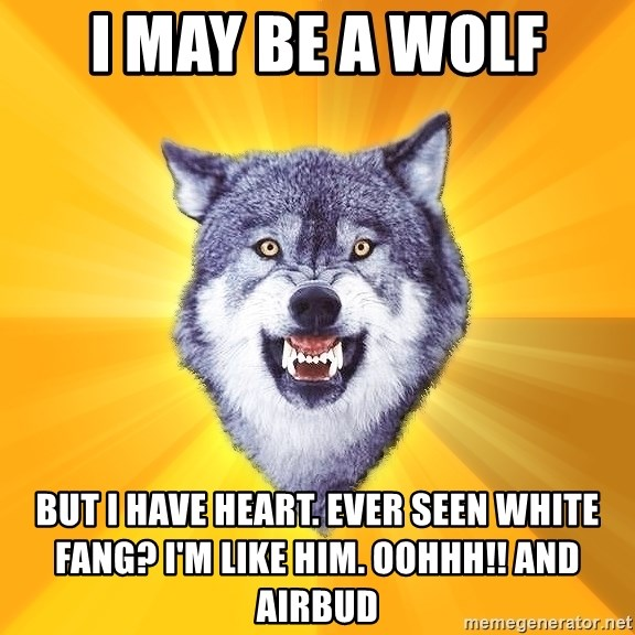 Courage Wolf - I MAY BE A WOLF BUT I HAVE HEART. EVER SEEN WHITE FANG? i'M LIKE HIM. OOHHH!! AND AIRBUD