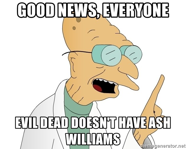 Good News Everyone - Good News, Everyone Evil Dead doesn't have Ash Williams