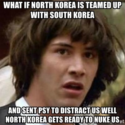 what if meme - WHat if North Korea Is teamed Up with South Korea  And sent Psy to distract us well North Korea gets ready to nuke us