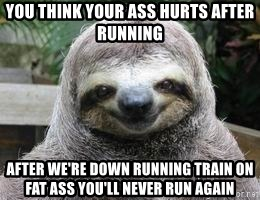 Sexual Sloth - You think your ass hurts after running After We're down running train on fat aSs you'll never run again