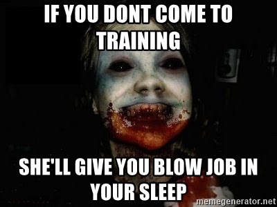 scary meme - If you dont come to training she'll give you blow job in your sleep