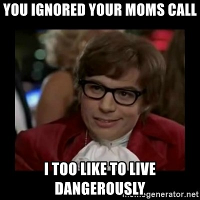 Dangerously Austin Powers - You ignored your moms call i too like to live dangerously