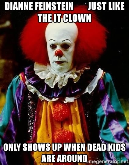 it clown stephen king - dianne feinstein        JUST LIKE THE IT CLOWN ONLY SHOWS UP WHEN DEAD KIDS ARE AROUND