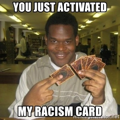 You just activated my trap card - You just activated My racism card