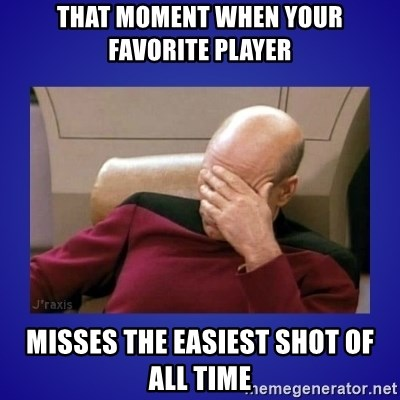 Picard facepalm  - that moment when your favorite player misses the easiest shot of all time