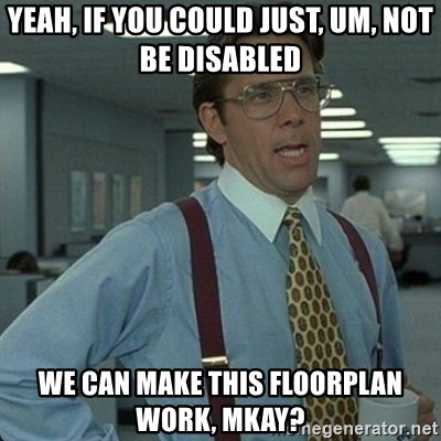 Yeah that'd be great... - Yeah, if you could just, um, not be disabled we can make this floorplan work, mkay?