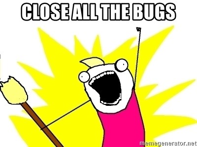 X ALL THE THINGS - Close all the bugs