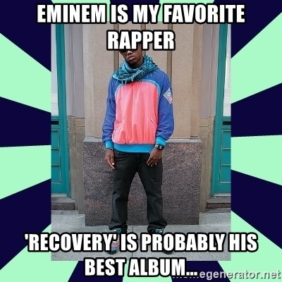 Pretentious hip hop fan - eminem is my favorite rapper 'recovery' is probably his best album...