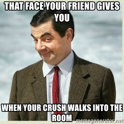 MR bean - that face your friend gives you  when your crush walks into the room