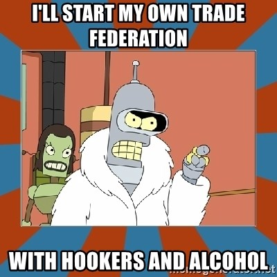 Blackjack and hookers bender - I'll start my own Trade Federation With Hookers and Alcohol