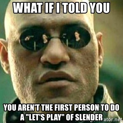 """What If I Told You - what if i told you you aren't the first person to do a """"let's play"""" of slender"""