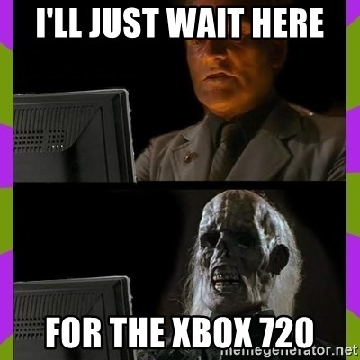 ill just wait here - I'll just wait here for the xbox 720