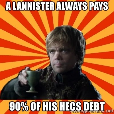 Tyrion Lannister - a lannister always pays  90% of his HECS debt