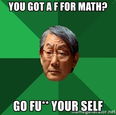 High Expectations Asian Father - YOU GOT A F FOR MATH? GO FU** YOUR SELF