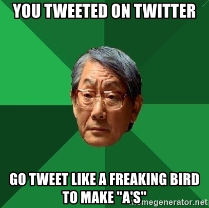 "High Expectations Asian Father - YOU TWEETED ON TWITTER GO TWEET LIKE A FREAKING BIRD TO MAKE ""A's"""
