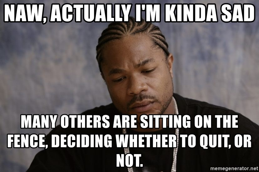 Sad Xzibit - Naw, actually i'm kinda sad many others are sitting on the fence, deciding whether to quit, or not.