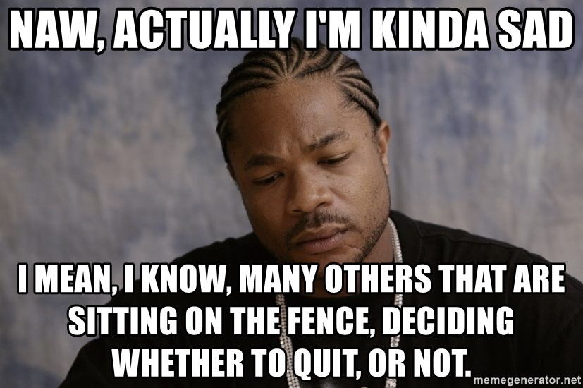 Sad Xzibit - Naw, actually i'm kinda sad i mean, i know, many others that are sitting on the fence, deciding whether to quit, or not.