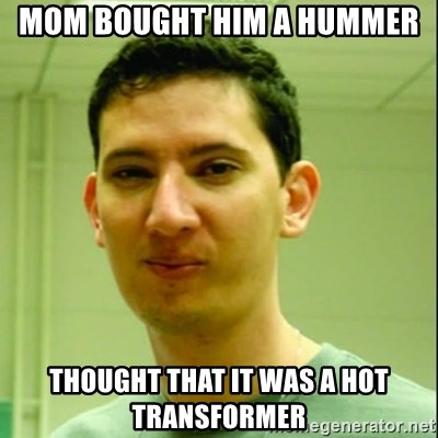 Scumbag Edu Testosterona - mom bought him a hummer thought that it was a hot transformer