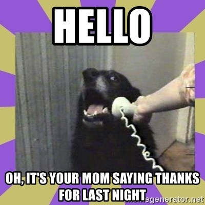 Yes, this is dog! - hello oh, it's your mom saying thanks for last night