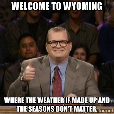 drew carey whose line is it anyway - welcome to Wyoming where the weather if made up and the seasons don't matter.