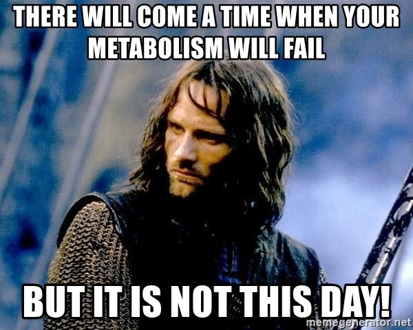 Not this day Aragorn - there will come a time when your metabolism will fail but it is not this day!