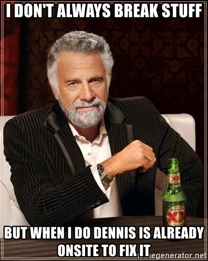 The Most Interesting Man In The World - I don't always break stuff But when I do dennis is already onsite to fix it