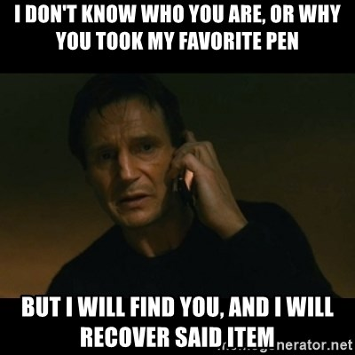 liam neeson taken - I don't know who you are, or why you took my favorite pen But I will find you, and I will recover said item