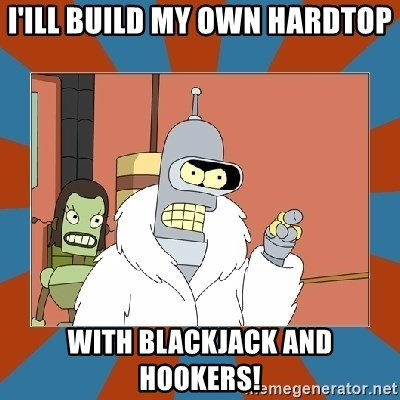Blackjack and hookers bender - I'ill build my own hardtop with blackjack and hookers!