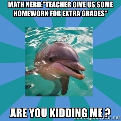 """Dyscalculic Dolphin - Math nerd:""""Teacher give us some homework for extra grades"""" Are you kidding me ?"""