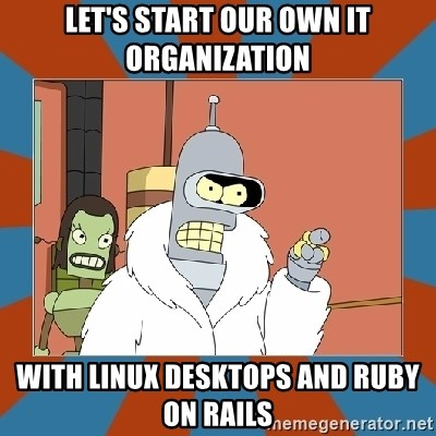 Blackjack and hookers bender - let's start our own it organization with linux desktops and ruby on rails