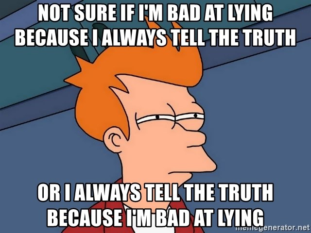 Futurama Fry - not sure if i'm bad at lying because i always tell the truth or i always tell the truth because i'm bad at lying