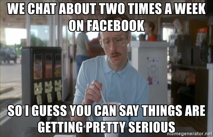 Things are getting pretty Serious (Napoleon Dynamite) - we chat about two times a week on facebook so i guess you can say things are getting pretty serious