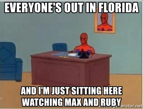 im just sitting here - Everyone's out in florida and i'm just sitting here watching max and ruby